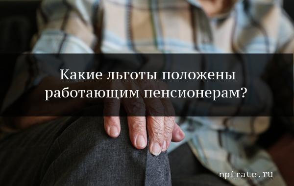 Льготы для работающих пенсионеров, их виды и порядок получения
